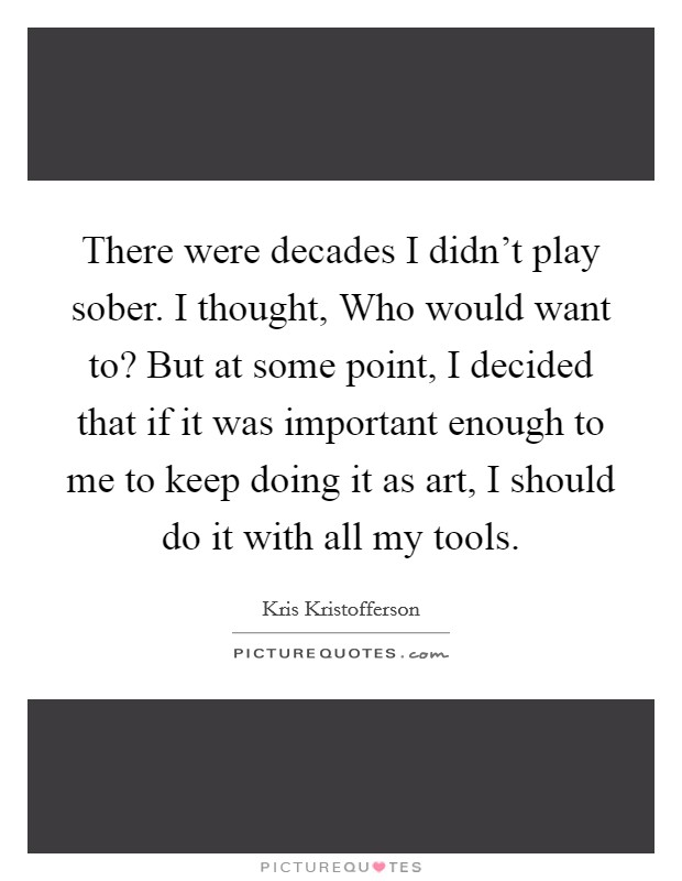 There were decades I didn't play sober. I thought, Who would want to? But at some point, I decided that if it was important enough to me to keep doing it as art, I should do it with all my tools Picture Quote #1