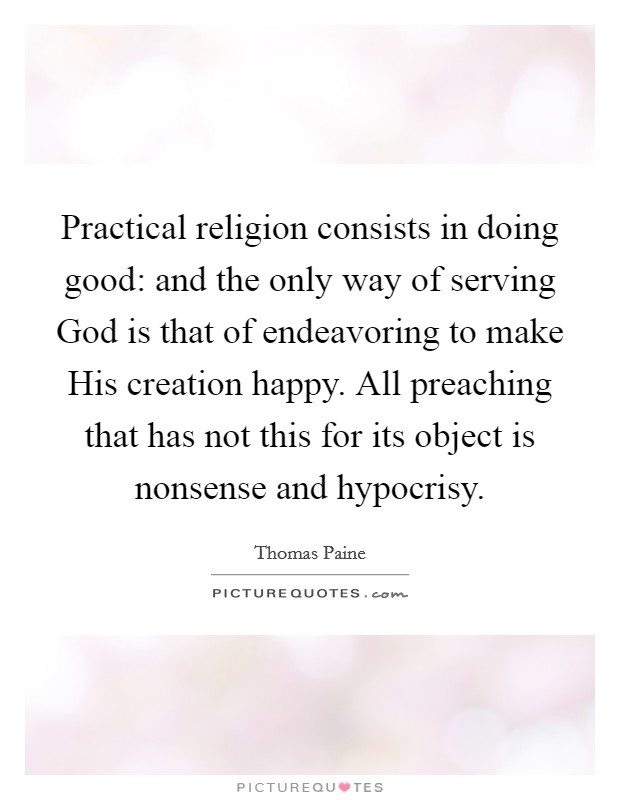 Practical religion consists in doing good: and the only way of serving God is that of endeavoring to make His creation happy. All preaching that has not this for its object is nonsense and hypocrisy Picture Quote #1