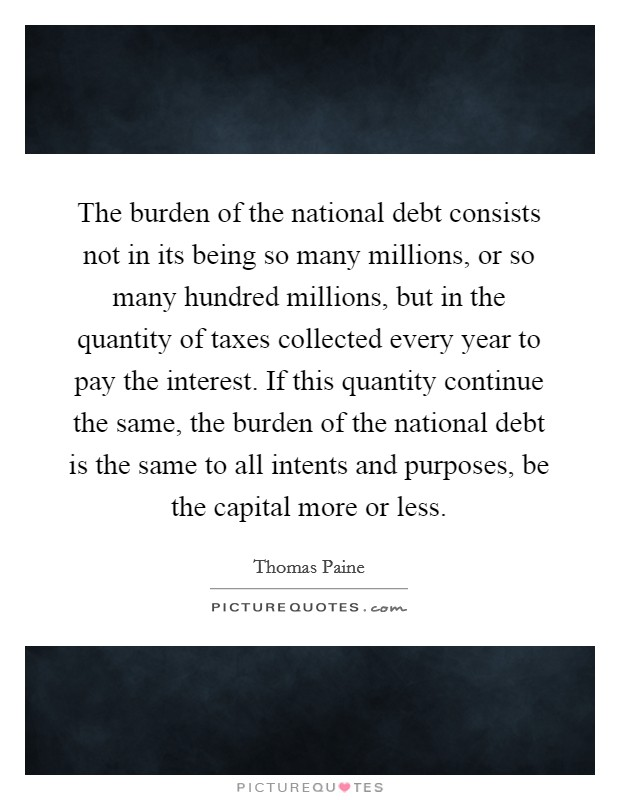 The burden of the national debt consists not in its being so many millions, or so many hundred millions, but in the quantity of taxes collected every year to pay the interest. If this quantity continue the same, the burden of the national debt is the same to all intents and purposes, be the capital more or less Picture Quote #1