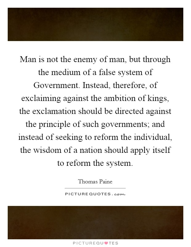 Man is not the enemy of man, but through the medium of a false system of Government. Instead, therefore, of exclaiming against the ambition of kings, the exclamation should be directed against the principle of such governments; and instead of seeking to reform the individual, the wisdom of a nation should apply itself to reform the system Picture Quote #1