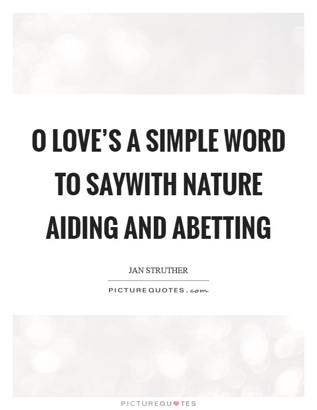 O love's a simple word to sayWith nature aiding and abetting Picture Quote #1