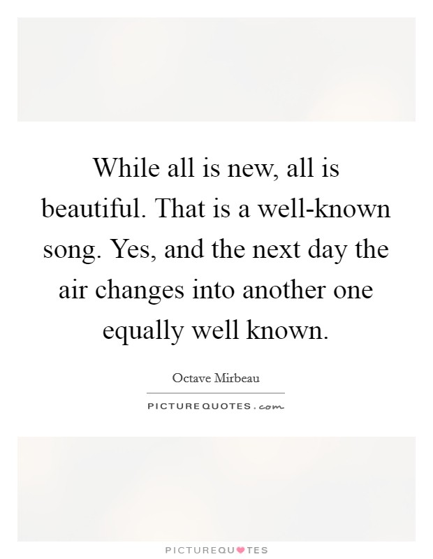 While all is new, all is beautiful. That is a well-known song. Yes, and the next day the air changes into another one equally well known Picture Quote #1