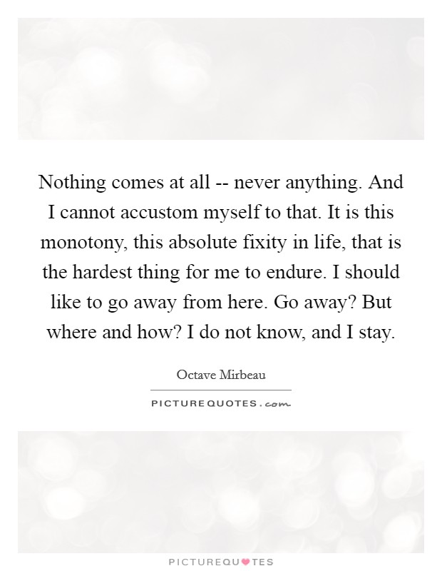 Nothing comes at all -- never anything. And I cannot accustom myself to that. It is this monotony, this absolute fixity in life, that is the hardest thing for me to endure. I should like to go away from here. Go away? But where and how? I do not know, and I stay Picture Quote #1