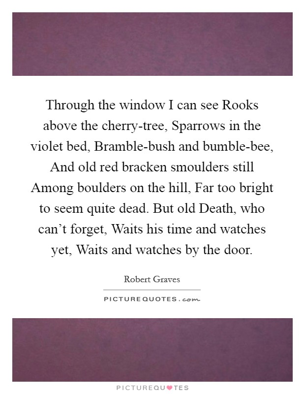 Through the window I can see Rooks above the cherry-tree, Sparrows in the violet bed, Bramble-bush and bumble-bee, And old red bracken smoulders still Among boulders on the hill, Far too bright to seem quite dead. But old Death, who can't forget, Waits his time and watches yet, Waits and watches by the door Picture Quote #1