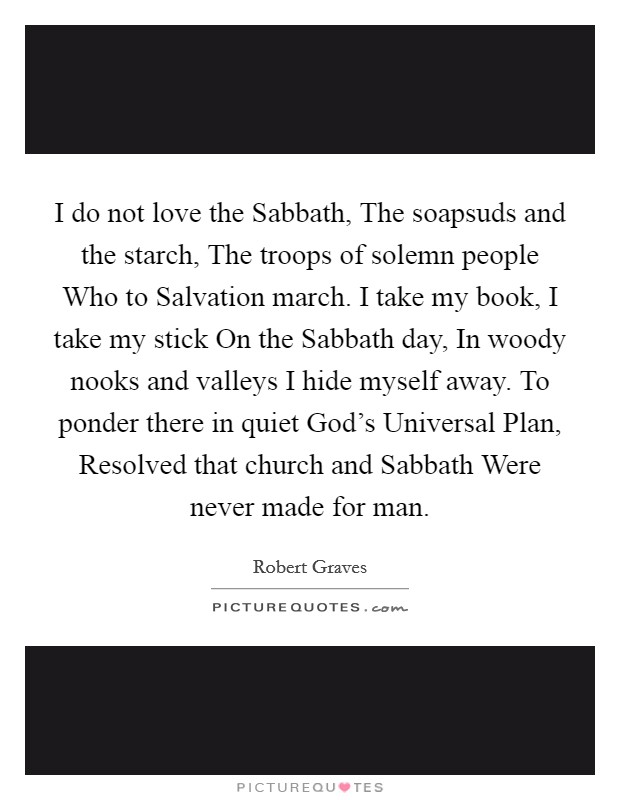 I do not love the Sabbath, The soapsuds and the starch, The troops of solemn people Who to Salvation march. I take my book, I take my stick On the Sabbath day, In woody nooks and valleys I hide myself away. To ponder there in quiet God's Universal Plan, Resolved that church and Sabbath Were never made for man Picture Quote #1