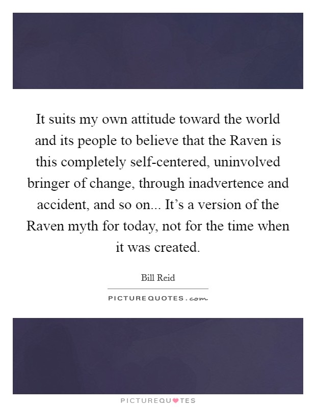 It suits my own attitude toward the world and its people to believe that the Raven is this completely self-centered, uninvolved bringer of change, through inadvertence and accident, and so on... It's a version of the Raven myth for today, not for the time when it was created Picture Quote #1
