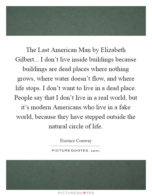 The Last American Man by Elizabeth Gilbert... I don't live inside buildings because buildings are dead places where nothing grows, where water doesn't flow, and where life stops. I don't want to live in a dead place. People say that I don't live in a real world, but it's modern Americans who live in a fake world, because they have stepped outside the natural circle of life Picture Quote #1