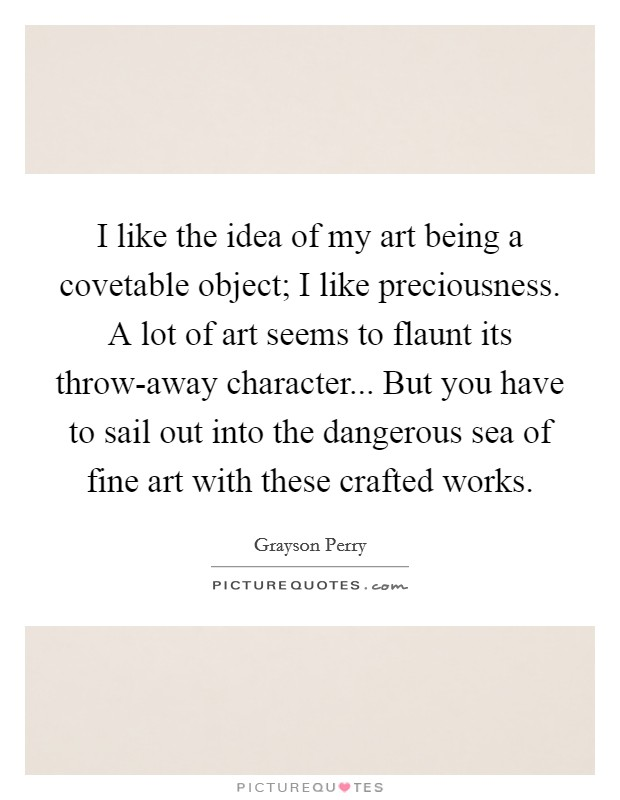 I like the idea of my art being a covetable object; I like preciousness. A lot of art seems to flaunt its throw-away character... But you have to sail out into the dangerous sea of fine art with these crafted works Picture Quote #1