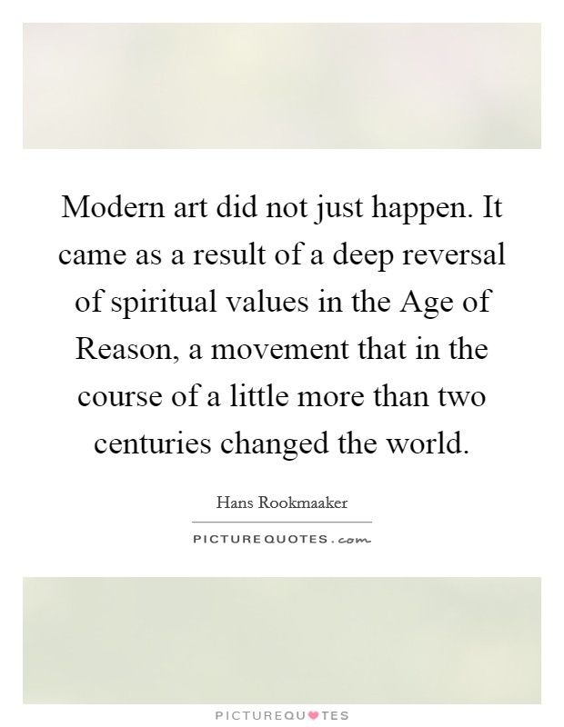 Modern art did not just happen. It came as a result of a deep reversal of spiritual values in the Age of Reason, a movement that in the course of a little more than two centuries changed the world Picture Quote #1