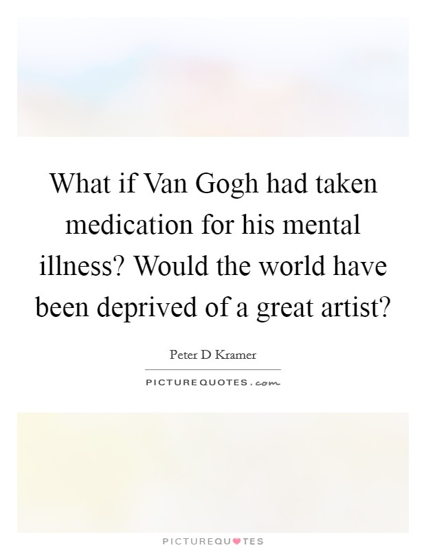 What if Van Gogh had taken medication for his mental illness? Would the world have been deprived of a great artist? Picture Quote #1