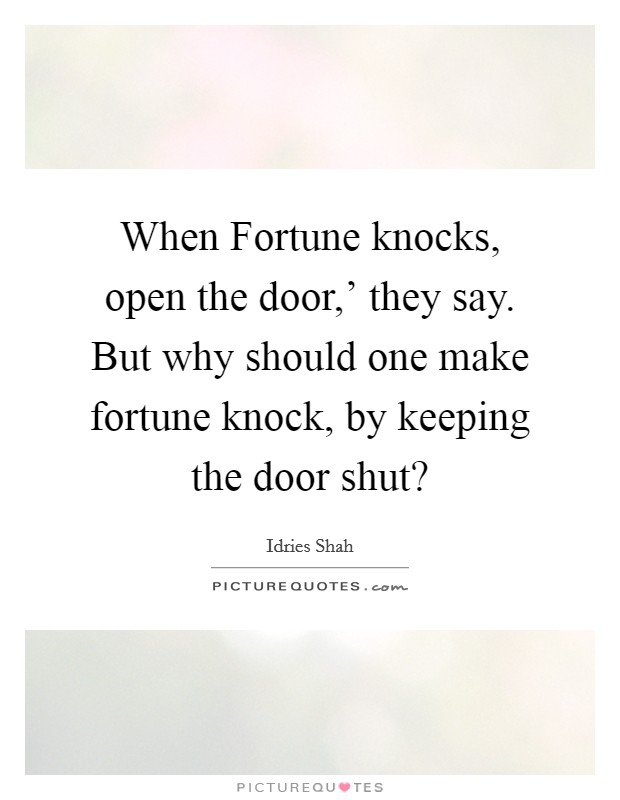 When Fortune knocks, open the door,' they say. But why should one make fortune knock, by keeping the door shut? Picture Quote #1