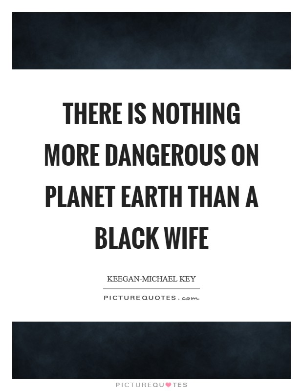 There Is Nothing More Dangerous On Planet Earth Than A Black Wife Picture Quote #1