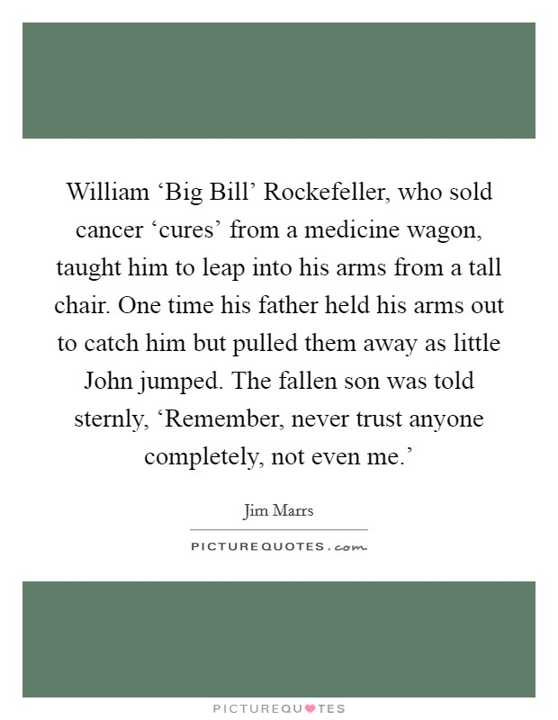 William 'Big Bill' Rockefeller, who sold cancer 'cures' from a medicine wagon, taught him to leap into his arms from a tall chair. One time his father held his arms out to catch him but pulled them away as little John jumped. The fallen son was told sternly, 'Remember, never trust anyone completely, not even me.' Picture Quote #1