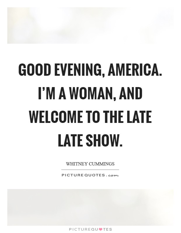 Good evening, America. I'm a woman, and welcome to The Late Late Show Picture Quote #1