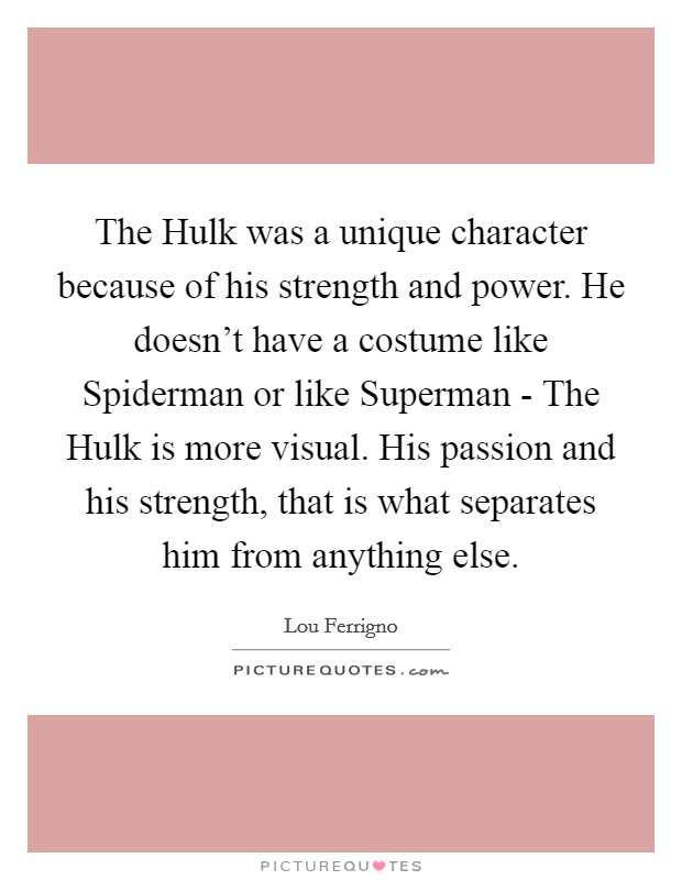 The Hulk was a unique character because of his strength and power. He doesn't have a costume like Spiderman or like Superman - The Hulk is more visual. His passion and his strength, that is what separates him from anything else Picture Quote #1