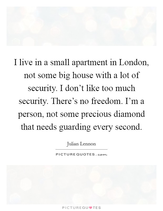 I live in a small apartment in London, not some big house with a lot of security. I don't like too much security. There's no freedom. I'm a person, not some precious diamond that needs guarding every second Picture Quote #1