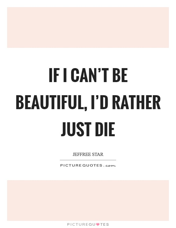 If I can't be beautiful, I'd rather just die Picture Quote #1