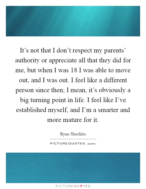 It's not that I don't respect my parents' authority or appreciate all that they did for me, but when I was 18 I was able to move out, and I was out. I feel like a different person since then; I mean, it's obviously a big turning point in life. I feel like I've established myself, and I'm a smarter and more mature for it Picture Quote #1