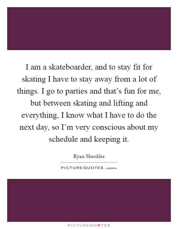 I am a skateboarder, and to stay fit for skating I have to stay away from a lot of things. I go to parties and that's fun for me, but between skating and lifting and everything, I know what I have to do the next day, so I'm very conscious about my schedule and keeping it Picture Quote #1