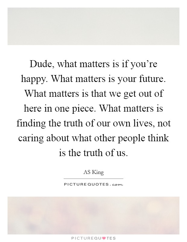 Dude, what matters is if you're happy. What matters is your future. What matters is that we get out of here in one piece. What matters is finding the truth of our own lives, not caring about what other people think is the truth of us Picture Quote #1