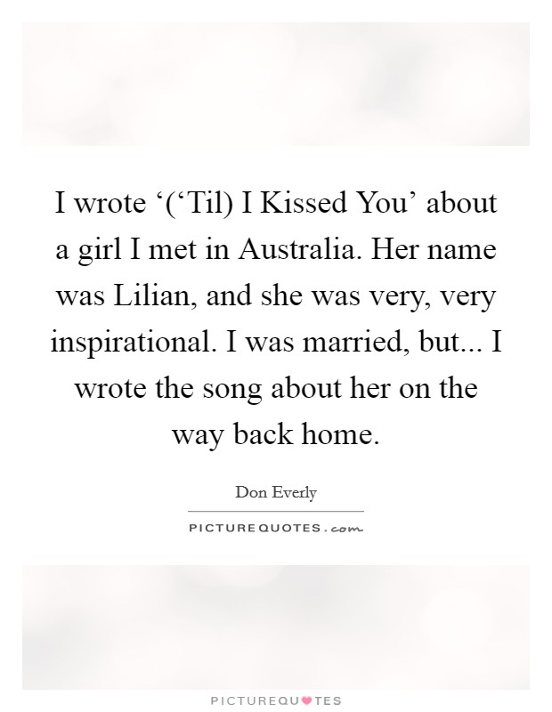 I wrote '('Til) I Kissed You' about a girl I met in Australia. Her name was Lilian, and she was very, very inspirational. I was married, but... I wrote the song about her on the way back home Picture Quote #1