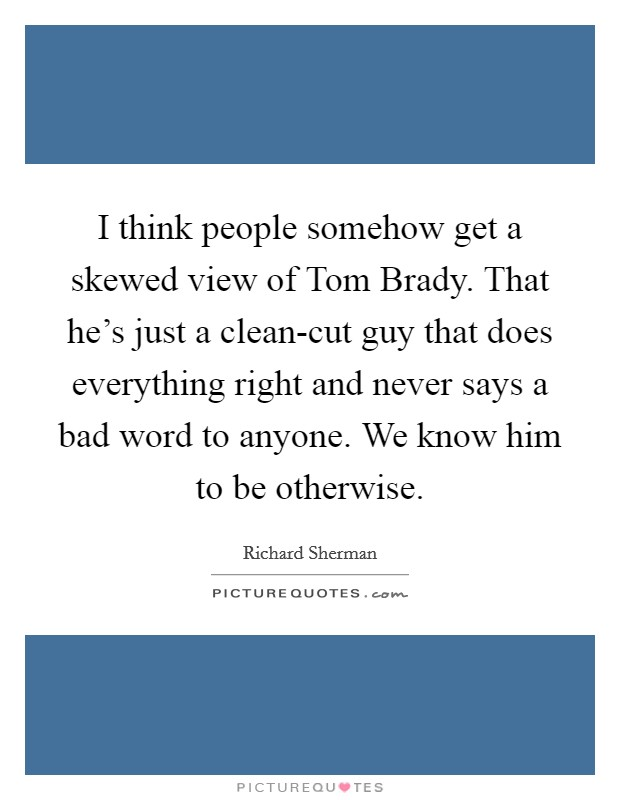 I think people somehow get a skewed view of Tom Brady. That he's just a clean-cut guy that does everything right and never says a bad word to anyone. We know him to be otherwise Picture Quote #1