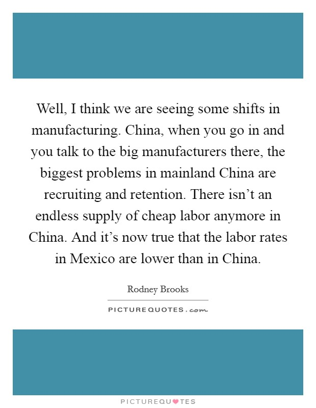 Well, I think we are seeing some shifts in manufacturing. China, when you go in and you talk to the big manufacturers there, the biggest problems in mainland China are recruiting and retention. There isn't an endless supply of cheap labor anymore in China. And it's now true that the labor rates in Mexico are lower than in China Picture Quote #1