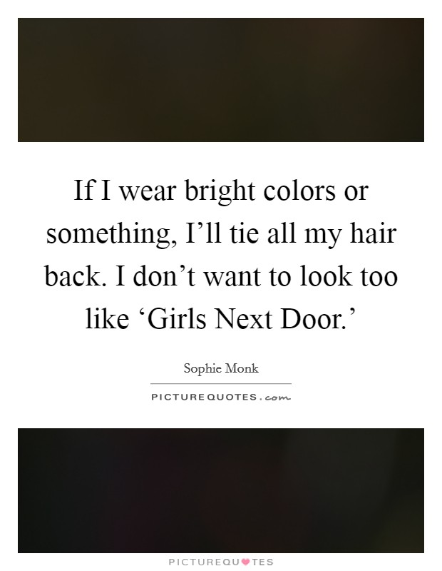 If I wear bright colors or something, I'll tie all my hair back. I don't want to look too like 'Girls Next Door.' Picture Quote #1