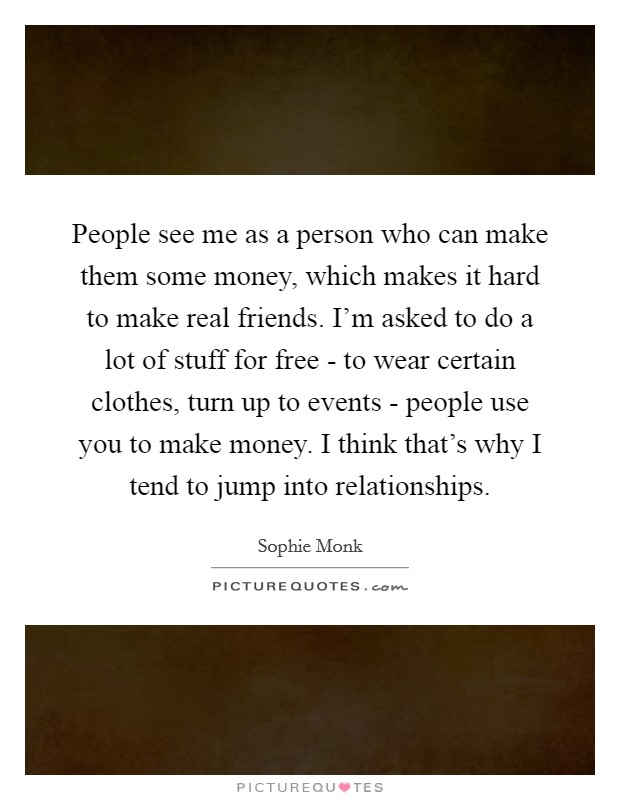 People see me as a person who can make them some money, which makes it hard to make real friends. I'm asked to do a lot of stuff for free - to wear certain clothes, turn up to events - people use you to make money. I think that's why I tend to jump into relationships Picture Quote #1