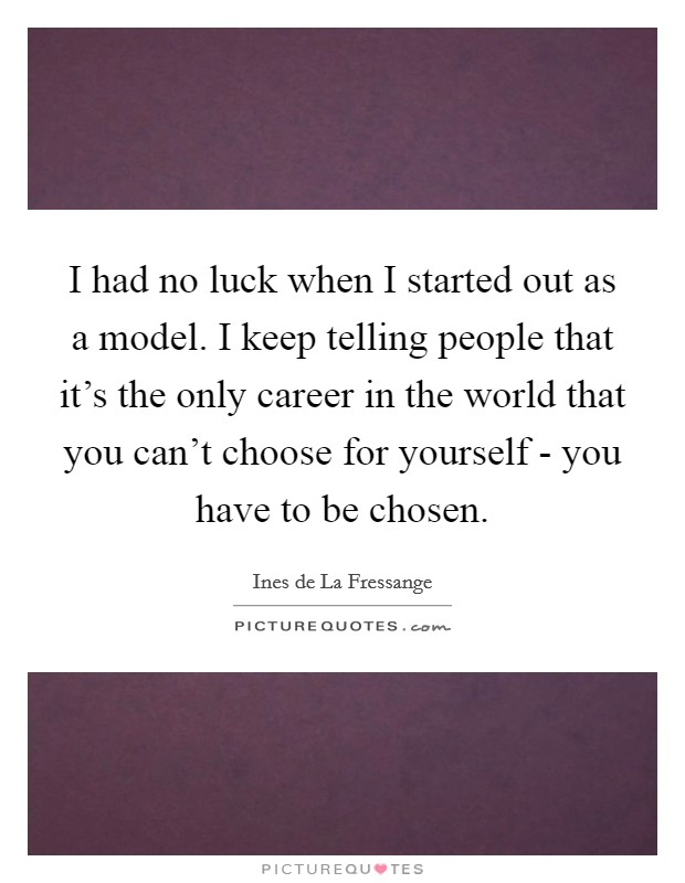I had no luck when I started out as a model. I keep telling people that it's the only career in the world that you can't choose for yourself - you have to be chosen Picture Quote #1
