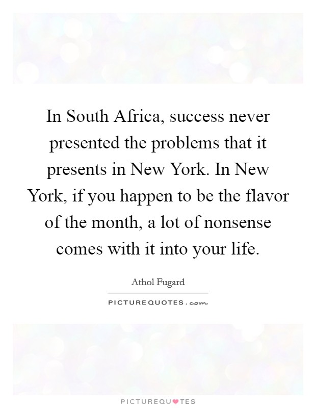 In South Africa, success never presented the problems that it presents in New York. In New York, if you happen to be the flavor of the month, a lot of nonsense comes with it into your life Picture Quote #1