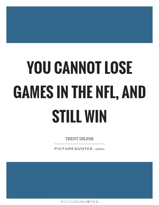 You cannot lose games in the NFL, and still win Picture Quote #1