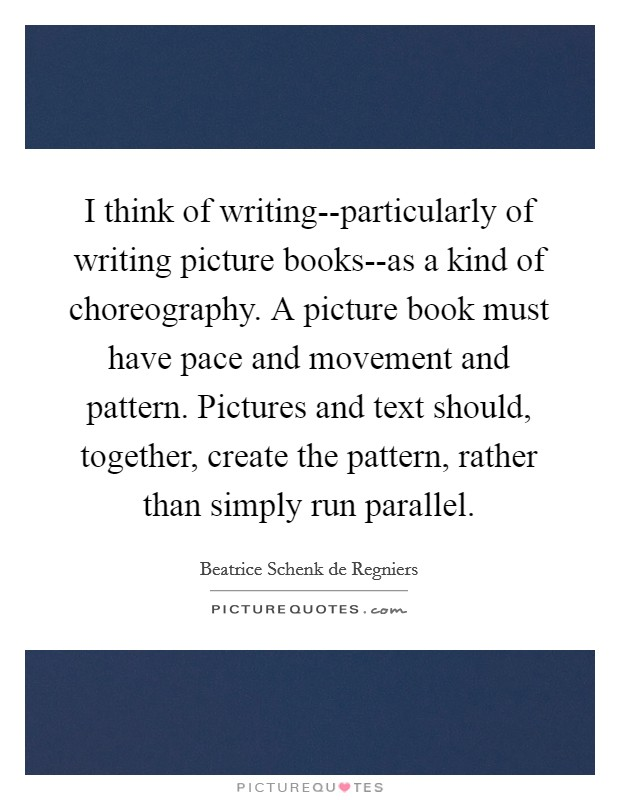 I think of writing--particularly of writing picture books--as a kind of choreography. A picture book must have pace and movement and pattern. Pictures and text should, together, create the pattern, rather than simply run parallel Picture Quote #1