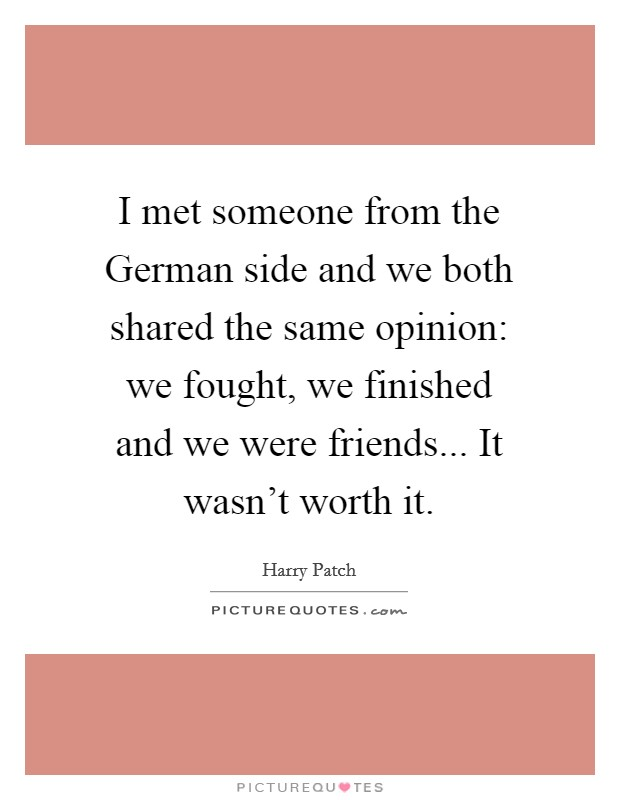 I met someone from the German side and we both shared the same opinion: we fought, we finished and we were friends... It wasn't worth it Picture Quote #1