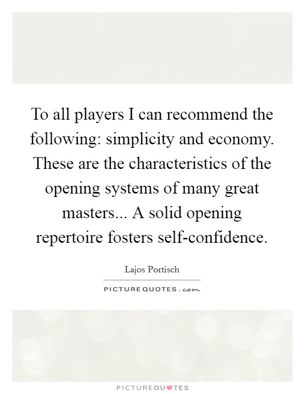 To all players I can recommend the following: simplicity and economy. These are the characteristics of the opening systems of many great masters... A solid opening repertoire fosters self-confidence Picture Quote #1
