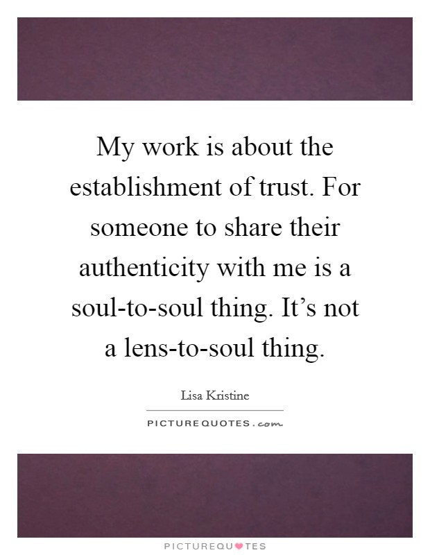 My work is about the establishment of trust. For someone to share their authenticity with me is a soul-to-soul thing. It's not a lens-to-soul thing Picture Quote #1