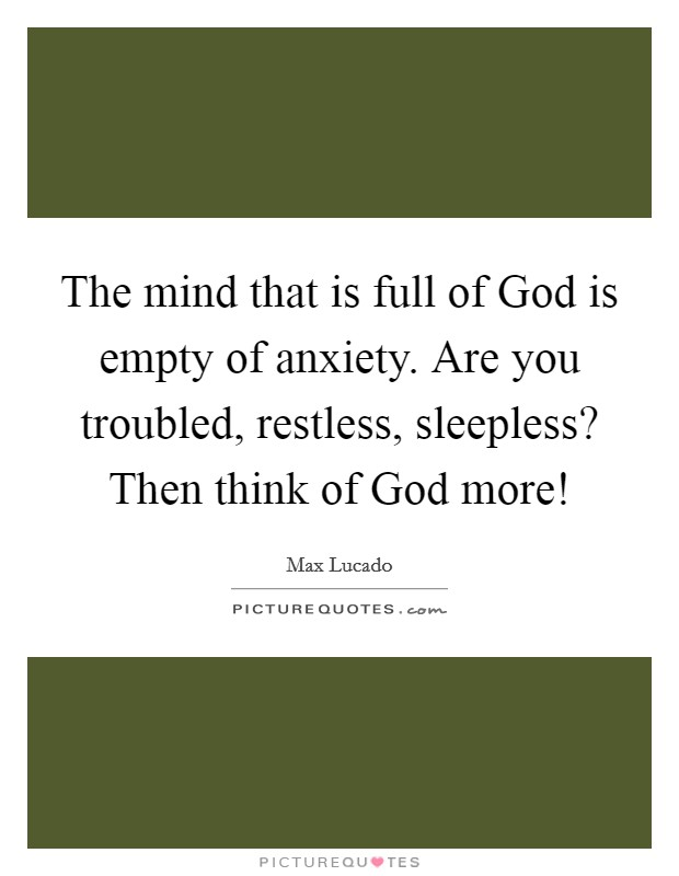 The mind that is full of God is empty of anxiety. Are you troubled, restless, sleepless? Then think of God more! Picture Quote #1