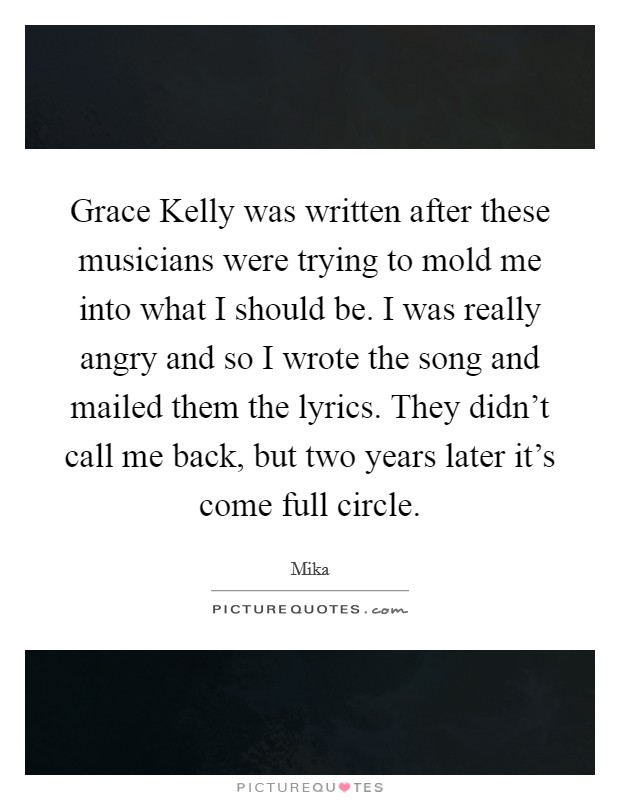 Grace Kelly was written after these musicians were trying to mold me into what I should be. I was really angry and so I wrote the song and mailed them the lyrics. They didn't call me back, but two years later it's come full circle Picture Quote #1