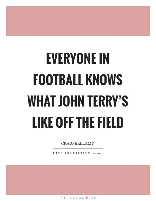 Everyone in football knows what John Terry's like off the field Picture Quote #1