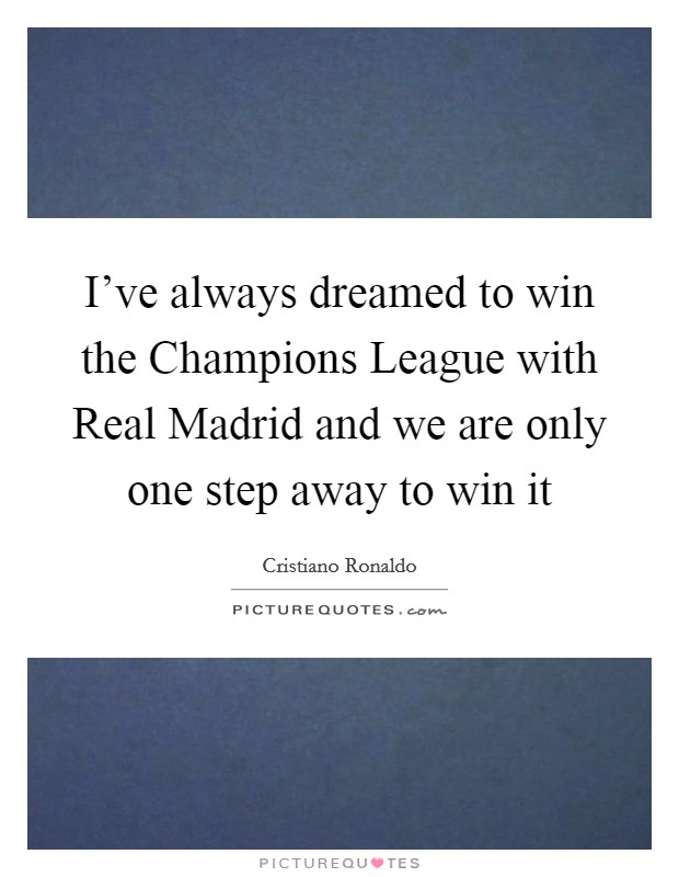 I've always dreamed to win the Champions League with Real Madrid and we are only one step away to win it Picture Quote #1