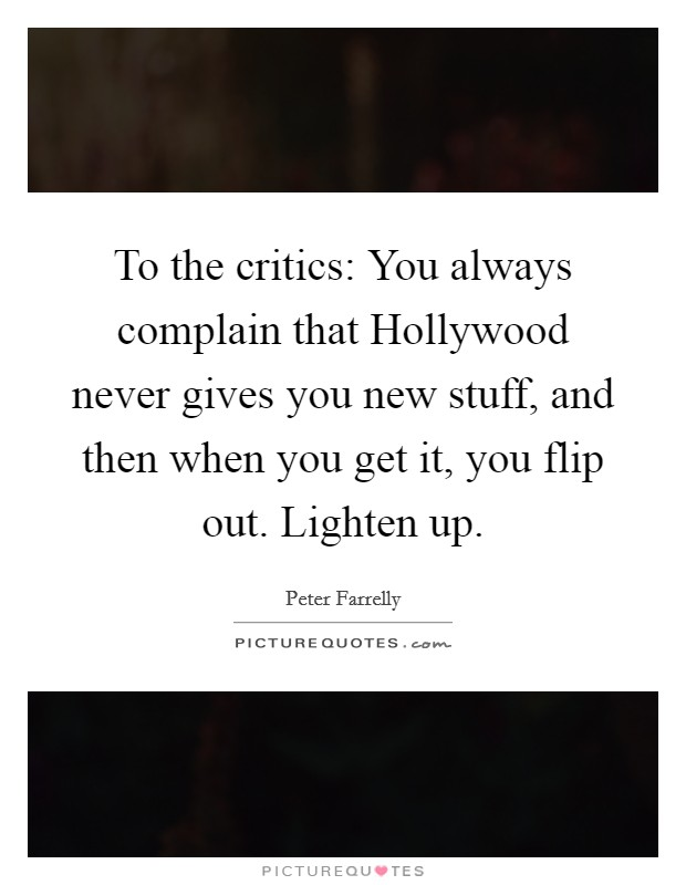 To the critics: You always complain that Hollywood never gives you new stuff, and then when you get it, you flip out. Lighten up Picture Quote #1