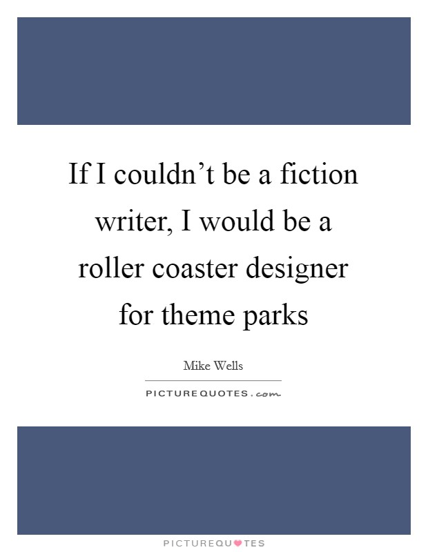 If I couldn't be a fiction writer, I would be a roller coaster designer for theme parks Picture Quote #1