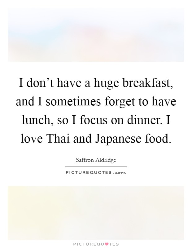 I don't have a huge breakfast, and I sometimes forget to have lunch, so I focus on dinner. I love Thai and Japanese food Picture Quote #1