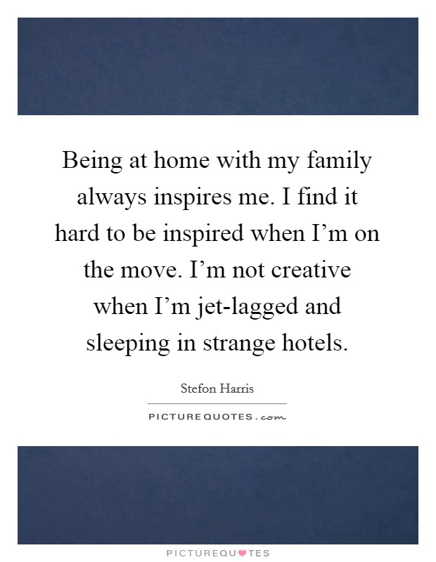 Being at home with my family always inspires me. I find it hard to be inspired when I'm on the move. I'm not creative when I'm jet-lagged and sleeping in strange hotels Picture Quote #1