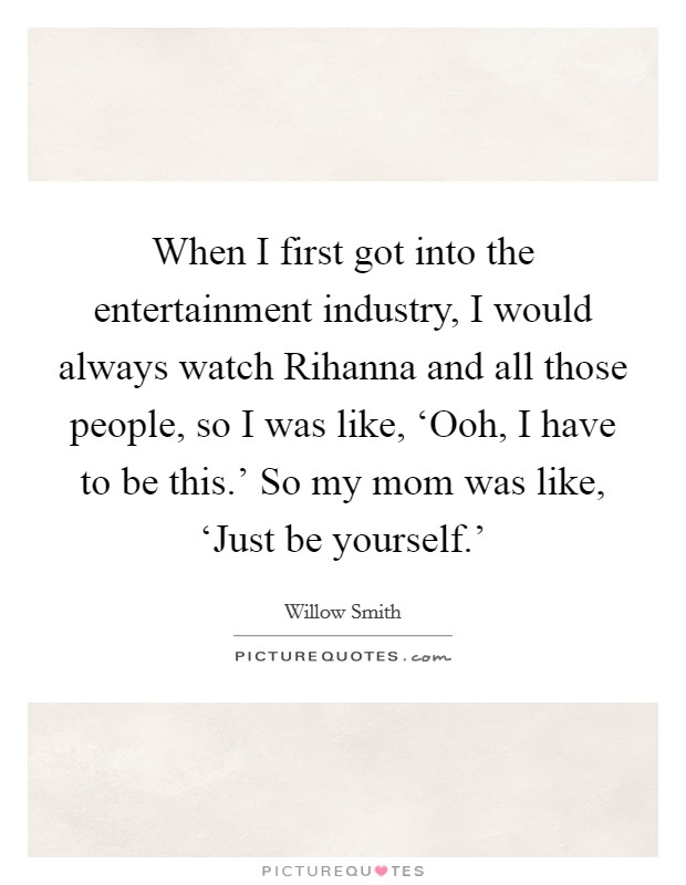 When I first got into the entertainment industry, I would always watch Rihanna and all those people, so I was like, 'Ooh, I have to be this.' So my mom was like, 'Just be yourself.' Picture Quote #1
