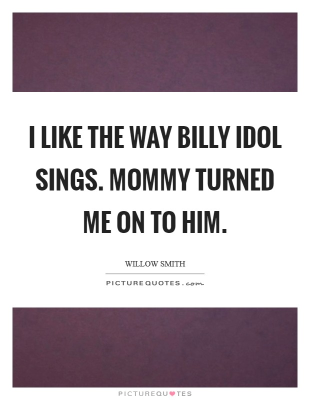 I like the way Billy Idol sings. Mommy turned me on to him Picture Quote #1
