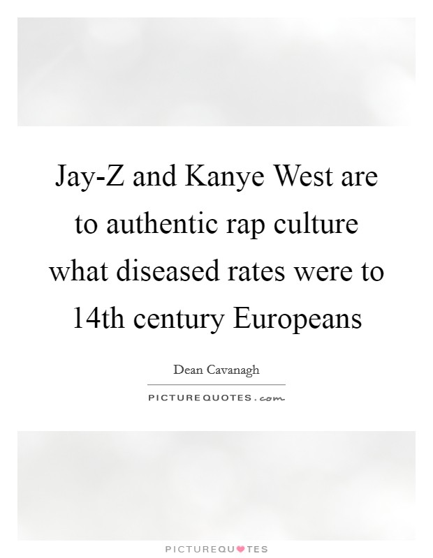 Jay-Z and Kanye West are to authentic rap culture what diseased rates were to 14th century Europeans Picture Quote #1