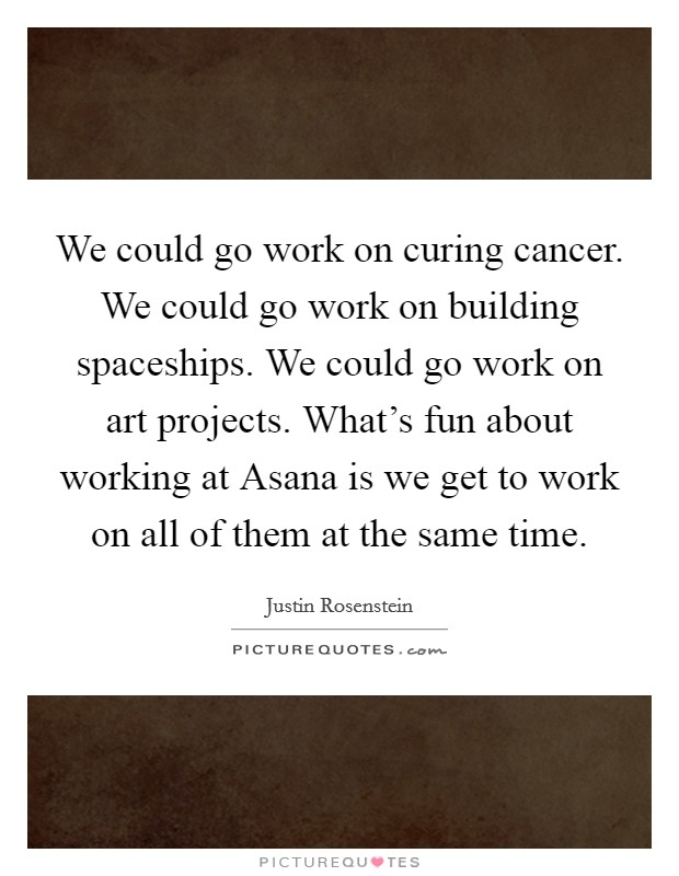 We could go work on curing cancer. We could go work on building spaceships. We could go work on art projects. What's fun about working at Asana is we get to work on all of them at the same time Picture Quote #1