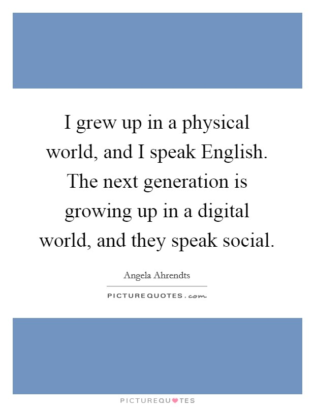 I grew up in a physical world, and I speak English. The next generation is growing up in a digital world, and they speak social Picture Quote #1