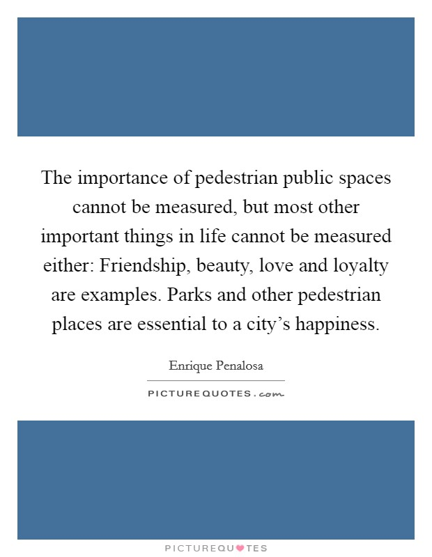 The importance of pedestrian public spaces cannot be measured, but most other important things in life cannot be measured either: Friendship, beauty, love and loyalty are examples. Parks and other pedestrian places are essential to a city's happiness Picture Quote #1